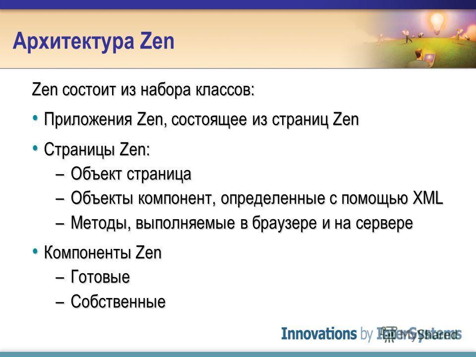 Архитектура Zen Zen состоит из набора классов: Приложения Zen, состоящее из страниц Zen Приложения Zen, состоящее из страниц Zen Страницы Zen: Страницы Zen: –Объект страница –Объекты компонент, определенные с помощью XML –Методы, выполняемые в браузе