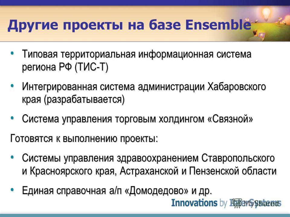 Другие проекты на базе Ensemble Типовая территориальная информационная система региона РФ (ТИС-Т) Типовая территориальная информационная система региона РФ (ТИС-Т) Интегрированная система администрации Хабаровского края (разрабатывается) Интегрирован