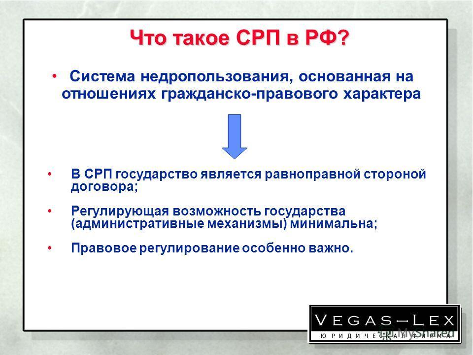 Что такое СРП в РФ? Что такое СРП в РФ? В СРП государство является равноправной стороной договора; Регулирующая возможность государства (административные механизмы) минимальна; Правовое регулирование особенно важно. Система недропользования, основанн