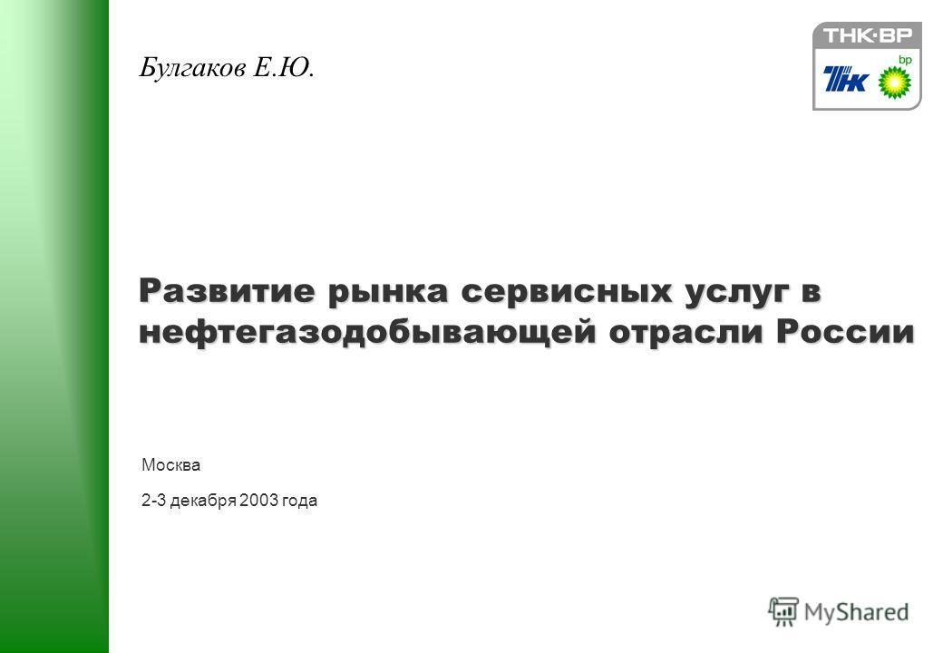 Развитие рынка сервисных услуг в нефтегазодобывающей отрасли России Москва 2-3 декабря 2003 года Булгаков Е.Ю.