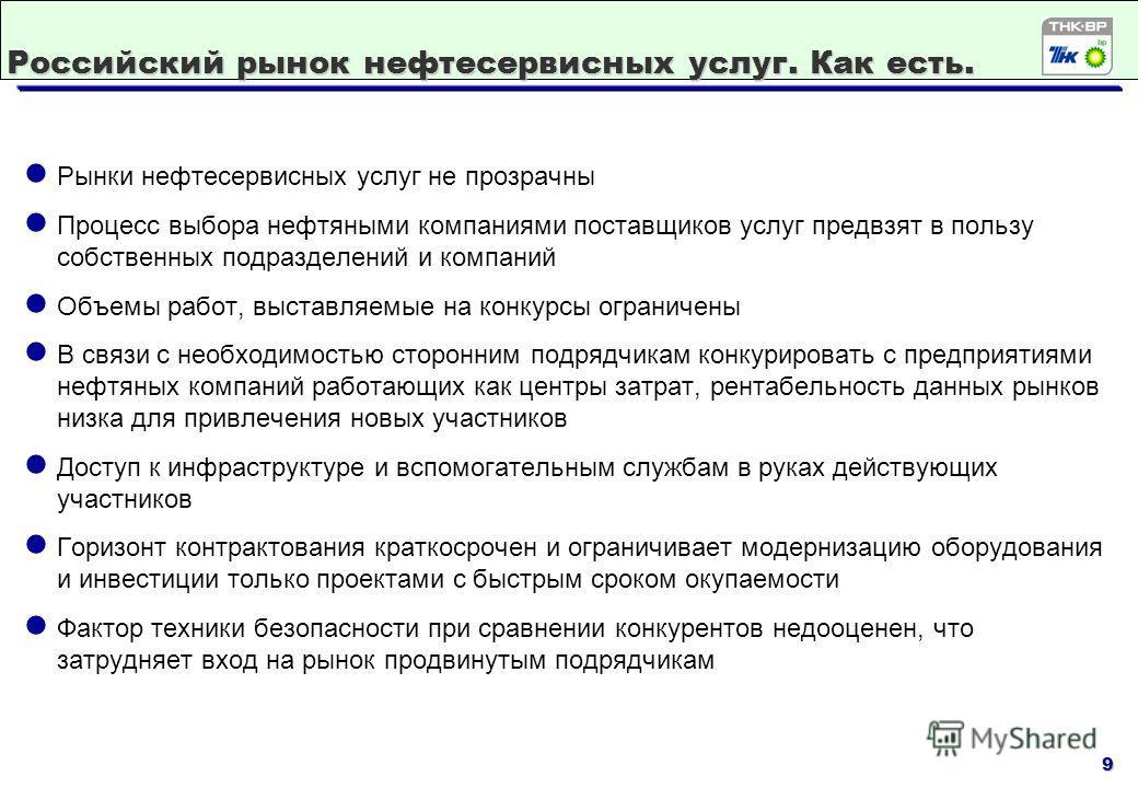 9 Российский рынок нефтесервисных услуг. Как есть. Рынки нефтесервисных услуг не прозрачны Процесс выбора нефтяными компаниями поставщиков услуг предвзят в пользу собственных подразделений и компаний Объемы работ, выставляемые на конкурсы ограничены