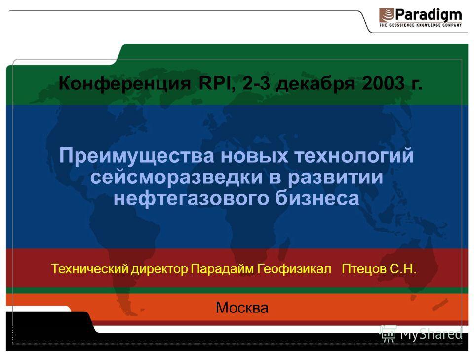 Преимущества новых технологий сейсморазведки в развитии нефтегазового бизнеса Конференция RPI, 2-3 декабря 2003 г. Москва Технический директор Парадайм Геофизикал Птецов С.Н.