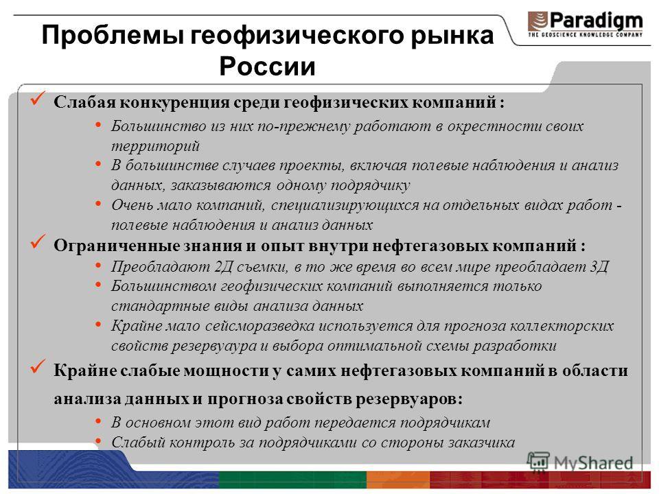 Проблемы геофизического рынка России Слабая конкуренция среди геофизических компаний : Большинство из них по-прежнему работают в окрестности своих территорий В большинстве случаев проекты, включая полевые наблюдения и анализ данных, заказываются одно
