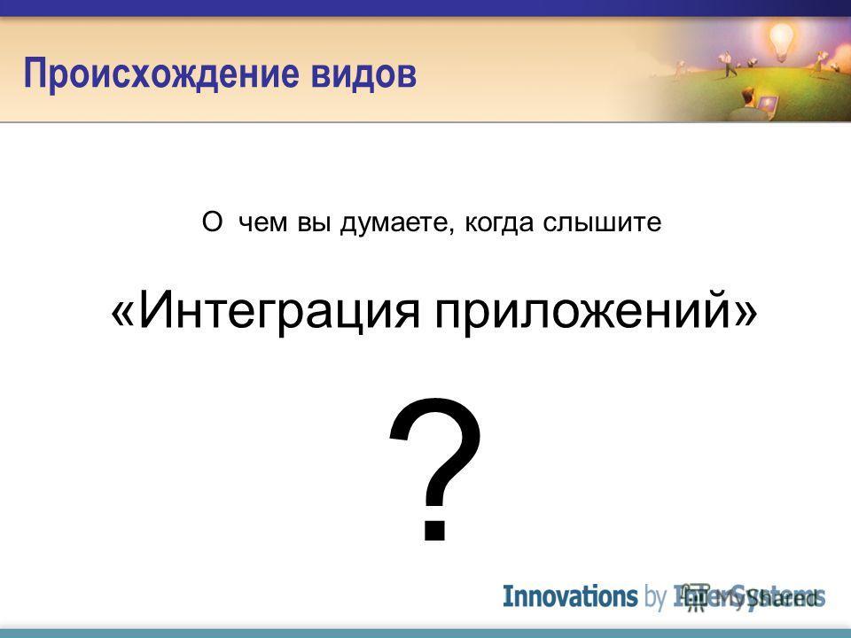 Происхождение видов О чем вы думаете, когда слышите «Интеграция приложений» ?