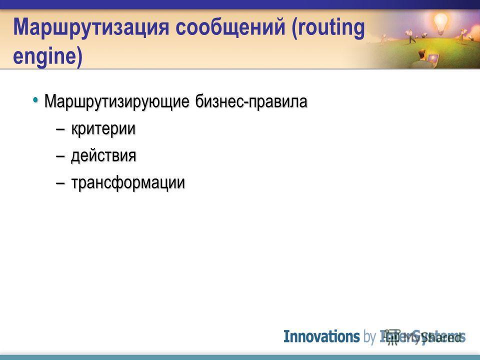 Маршрутизация сообщений (routing engine) Маршрутизирующие бизнес-правила Маршрутизирующие бизнес-правила –критерии –действия –трансформации