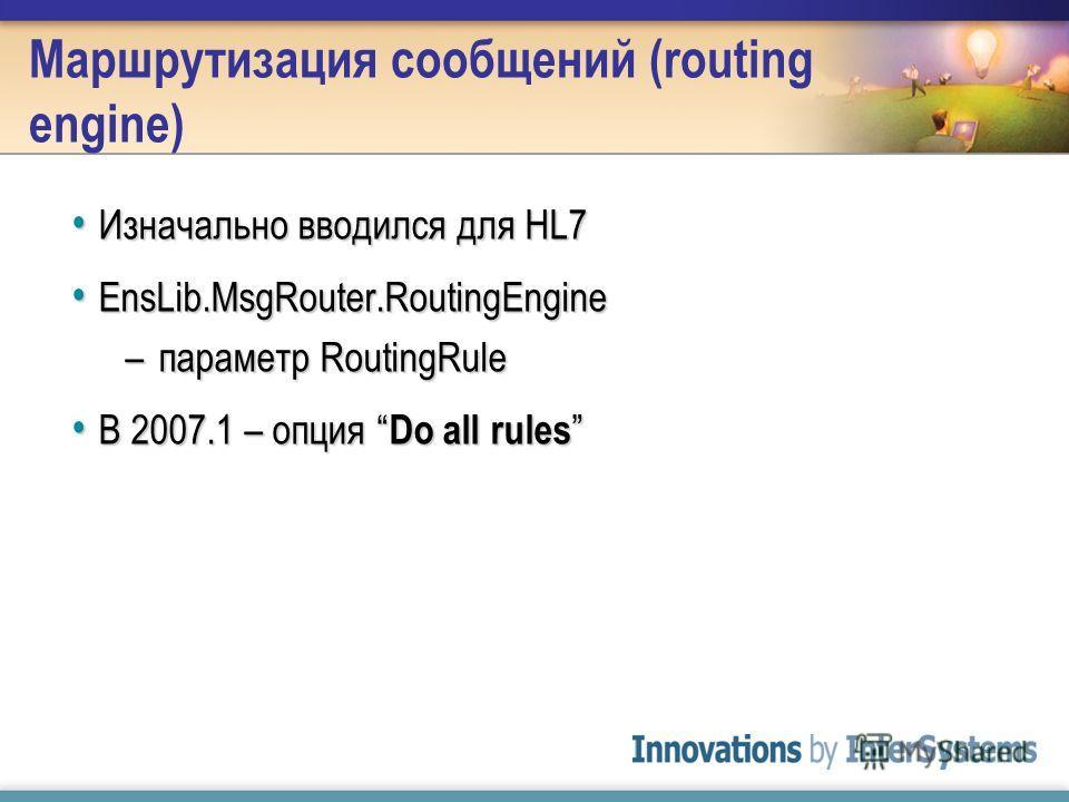 Изначально вводился для HL7 Изначально вводился для HL7 EnsLib.MsgRouter.RoutingEngine EnsLib.MsgRouter.RoutingEngine –параметр RoutingRule В 2007.1 – опция Do all rules В 2007.1 – опция Do all rules