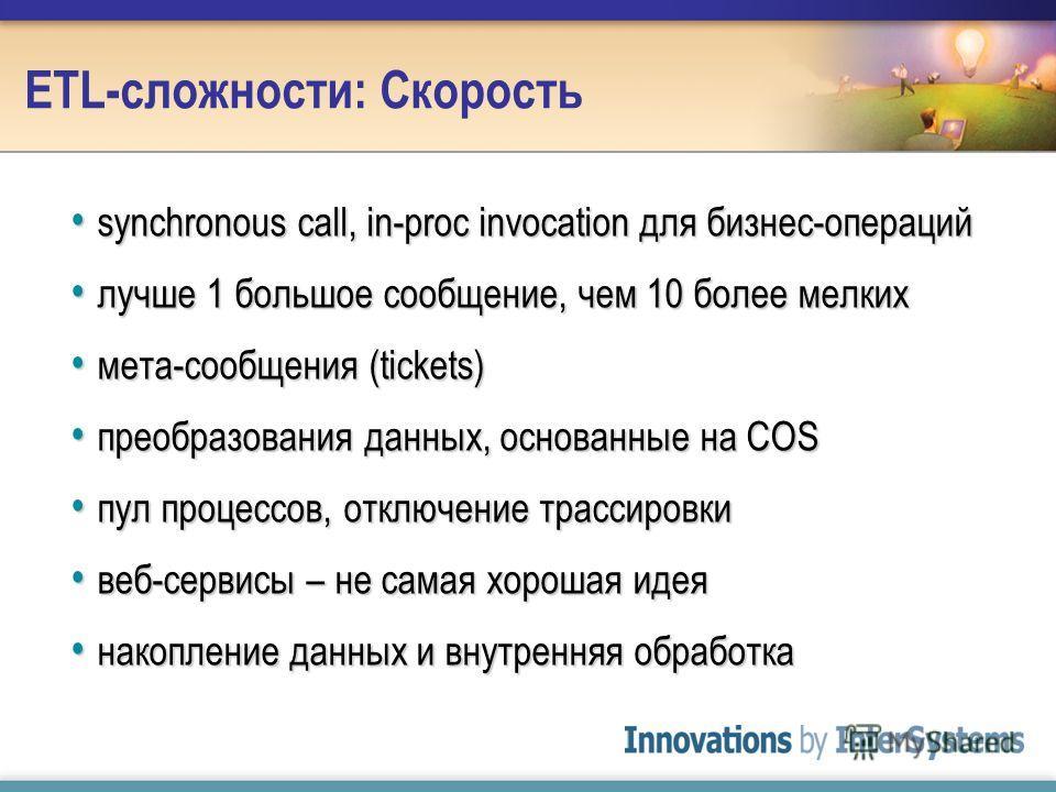 ETL-сложности: Скорость synchronous call, in-proc invocation для бизнес-операций synchronous call, in-proc invocation для бизнес-операций лучше 1 большое сообщение, чем 10 более мелких лучше 1 большое сообщение, чем 10 более мелких мета-сообщения (ti