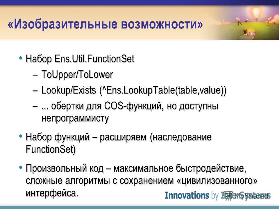 «Изобразительные возможности» Набор Ens.Util.FunctionSet Набор Ens.Util.FunctionSet –ToUpper/ToLower –Lookup/Exists (^Ens.LookupTable(table,value)) –... обертки для COS-функций, но доступны непрограммисту Набор функций – расширяем (наследование Funct
