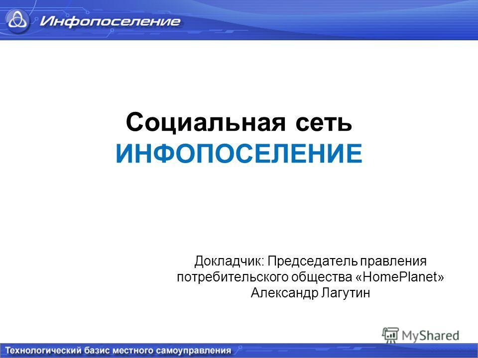 Социальная сеть ИНФОПОСЕЛЕНИЕ Докладчик: Председатель правления потребительского общества «HomePlanet» Александр Лагутин
