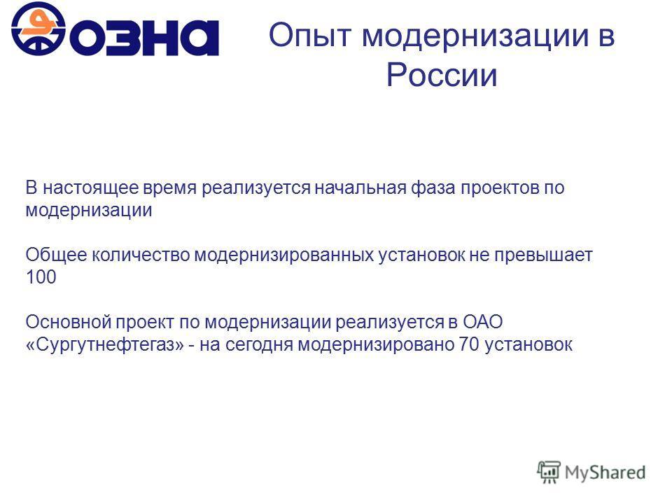 Опыт модернизации в России В настоящее время реализуется начальная фаза проектов по модернизации Общее количество модернизированных установок не превышает 100 Основной проект по модернизации реализуется в ОАО «Сургутнефтегаз» - на сегодня модернизиро