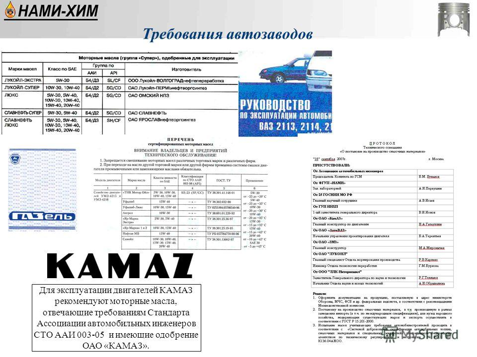 Требования автозаводов Для эксплуатации двигателей КАМАЗ рекомендуют моторные масла, отвечающие требованиям Стандарта Ассоциации автомобильных инженеров СТО ААИ 003-05 и имеющие одобрение ОАО «КАМАЗ».