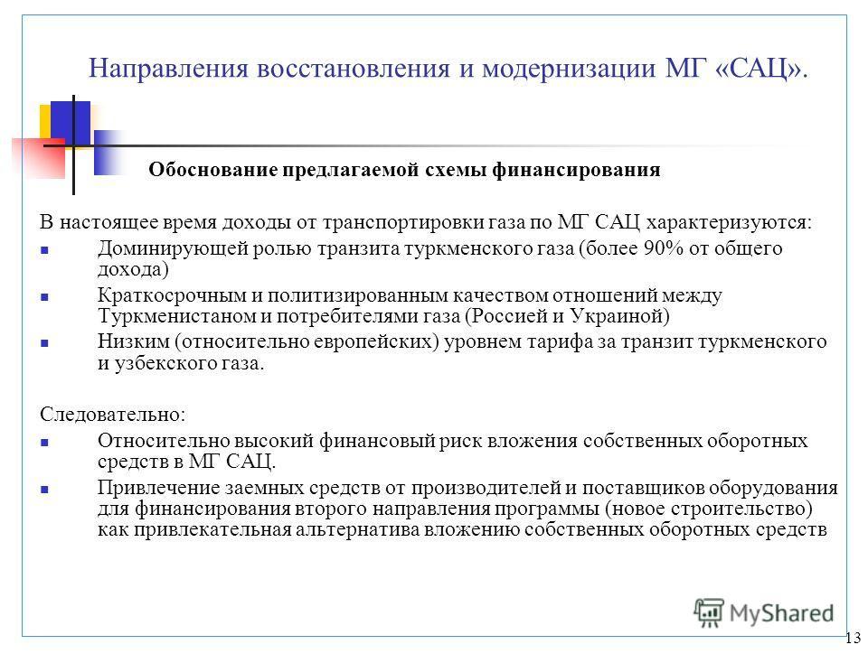 13 Обоснование предлагаемой схемы финансирования В настоящее время доходы от транспортировки газа по МГ САЦ характеризуются: Доминирующей ролью транзита туркменского газа (более 90% от общего дохода) Краткосрочным и политизированным качеством отношен