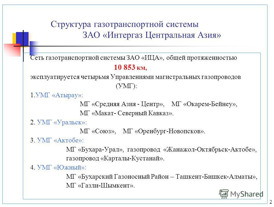 2 Структура газотранспортной системы ЗАО «Интергаз Центральная Азия» Сеть газотранспортной системы ЗАО «ИЦА», общей протяженностью 10 853 км, эксплуатируется четырьмя Управлениями магистральных газопроводов (УМГ): 1.УМГ «Атырау»: МГ «Средняя Азия - Ц