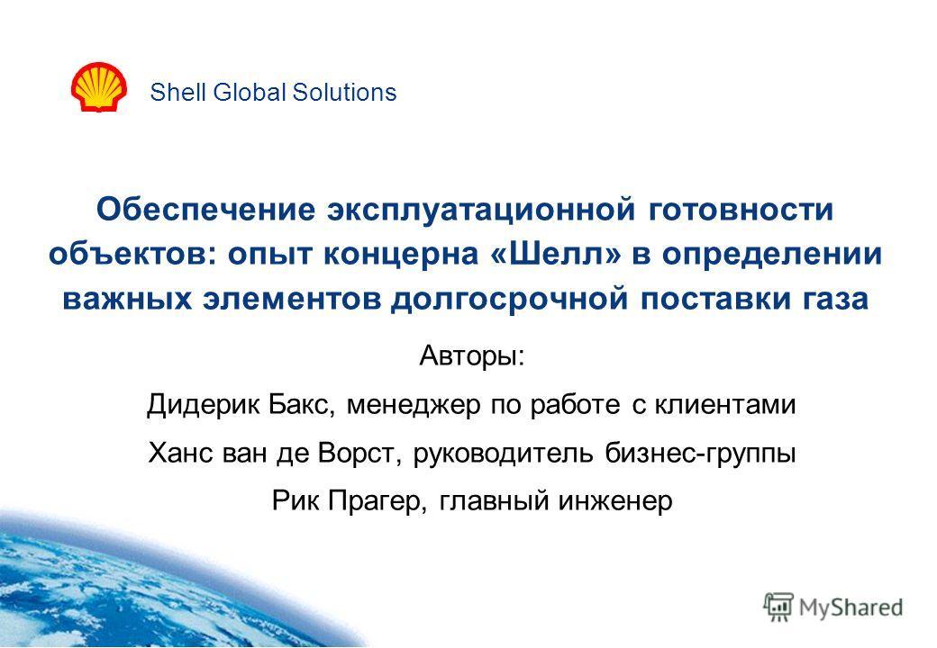 Shell Global Solutions Обеспечение эксплуатационной готовности объектов: опыт концерна «Шелл» в определении важных элементов долгосрочной поставки газа Авторы: Дидерик Бакс, менеджер по работе с клиентами Ханс ван де Ворст, руководитель бизнес-группы
