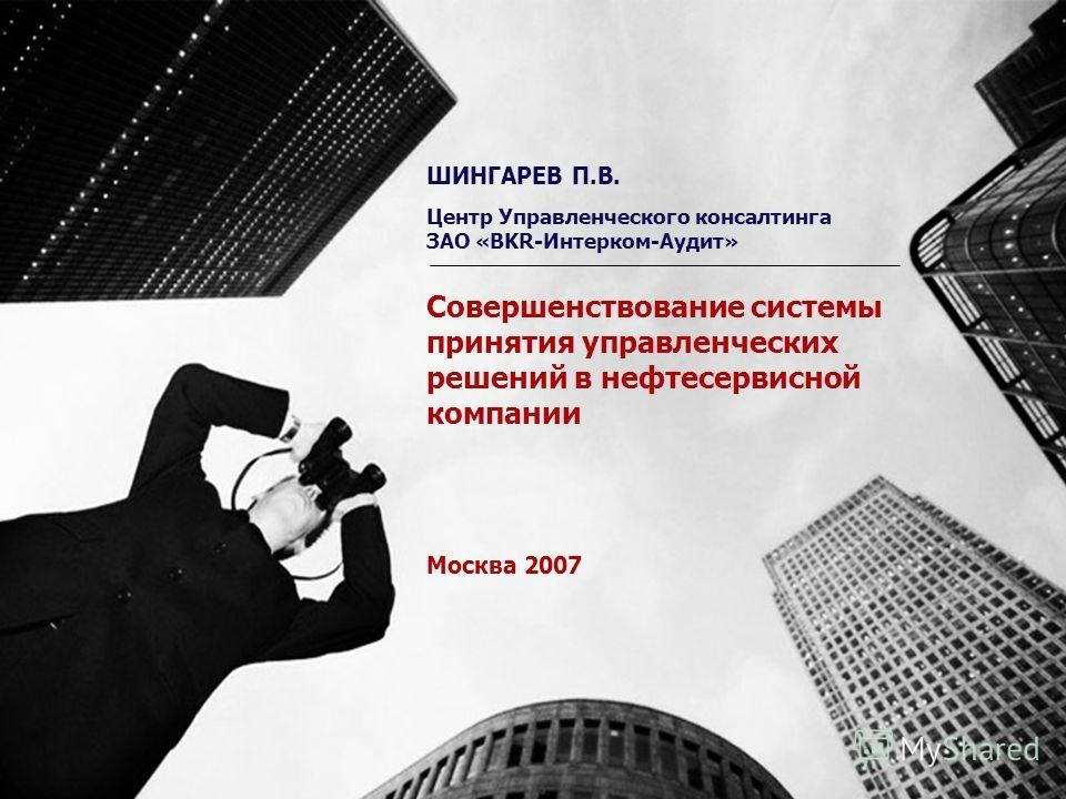Совершенствование системы принятия управленческих решений в нефтесервисной компании Москва 2007 ШИНГАРЕВ П.В. Центр Управленческого консалтинга ЗАО «BKR-Интерком-Аудит»