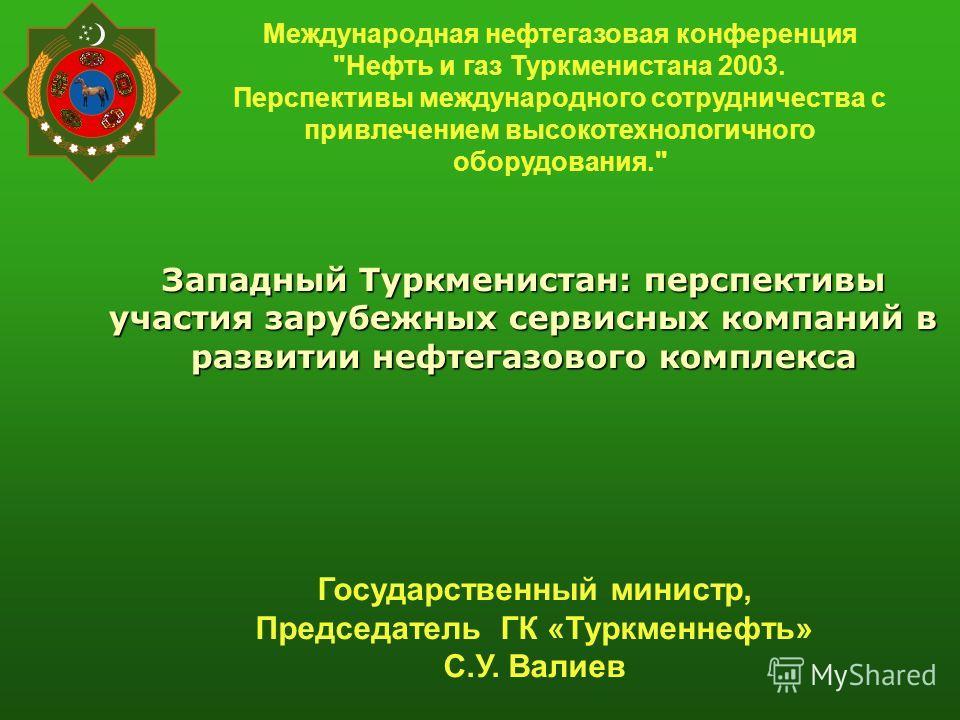 Западный Туркменистан: перспективы участия зарубежных сервисных компаний в развитии нефтегазового комплекса Международная нефтегазовая конференция