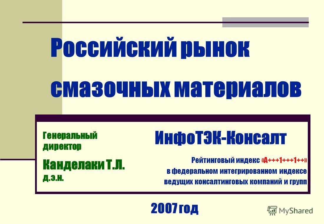 Российский рынок смазочных материалов ИнфоТЭК-Консалт Рейтинговый индекс «А+++1+++1++» в федеральном интегрированном индексе ведущих консалтинговых компаний и групп 2007 год Генеральный директор Канделаки Т.Л. д.э.н.