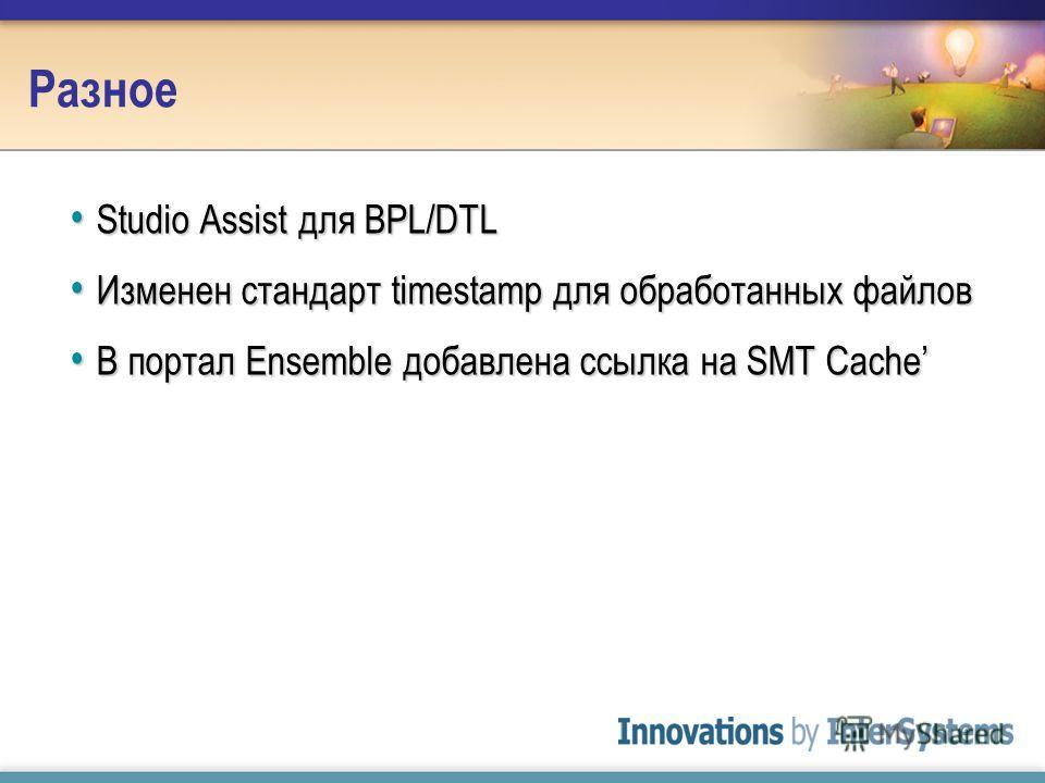 Разное Studio Assist для BPL/DTL Studio Assist для BPL/DTL Изменен стандарт timestamp для обработанных файлов Изменен стандарт timestamp для обработанных файлов В портал Ensemble добавлена ссылка на SMT Cache В портал Ensemble добавлена ссылка на SMT