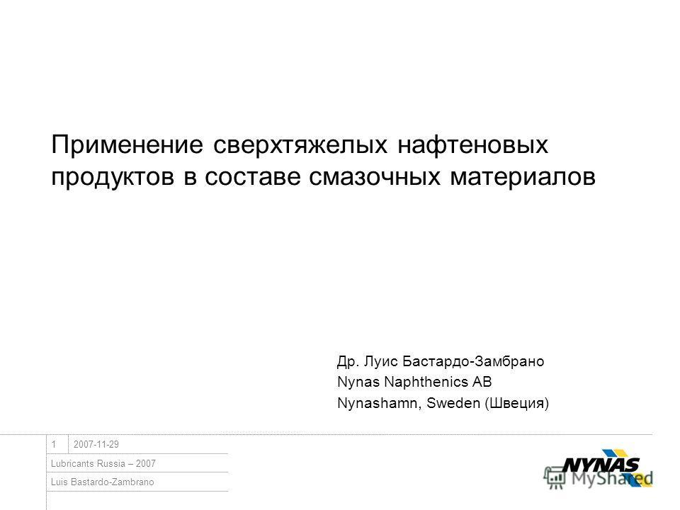 Luis Bastardo-Zambrano Lubricants Russia – 2007 12007-11-29 Применение сверхтяжелых нафтеновых продуктов в составе смазочных материалов Др. Луис Бастардо-Замбрано Nynas Naphthenics AB Nynashamn, Sweden (Швеция)