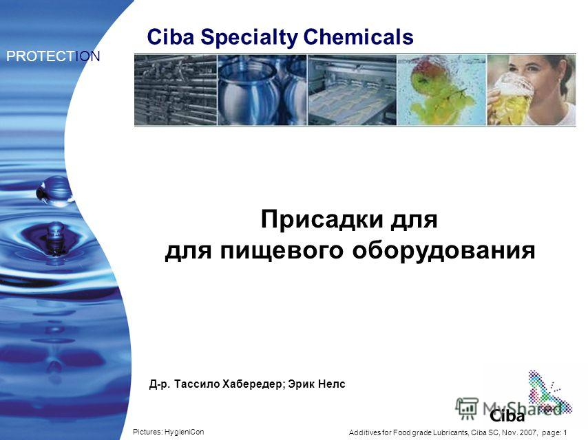 Additives for Food grade Lubricants, Ciba SC, Nov. 2007, page: 1 Присадки для для пищевого оборудования PROTECTION Ciba Specialty Chemicals Pictures: HygieniCon Д-р. Тассило Хабередер; Эрик Нелс