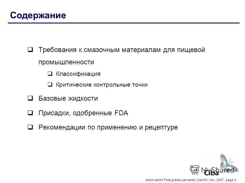 Additives for Food grade Lubricants, Ciba SC, Nov. 2007, page: 2 Содержание Требования к смазочным материалам для пищевой промышленности Классификация Критические контрольные точки Базовые жидкости Присадки, одобренные FDA Рекомендации по применению