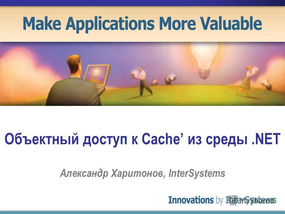 Объектный доступ к Cache из среды.NET Александр Харитонов, InterSystems