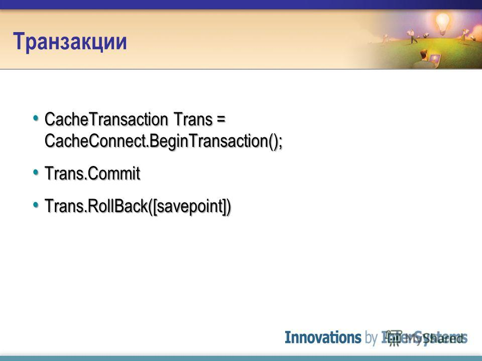 Транзакции CacheTransaction Trans = CacheConnect.BeginTransaction(); CacheTransaction Trans = CacheConnect.BeginTransaction(); Trans.Commit Trans.Commit Trans.RollBack([savepoint]) Trans.RollBack([savepoint])
