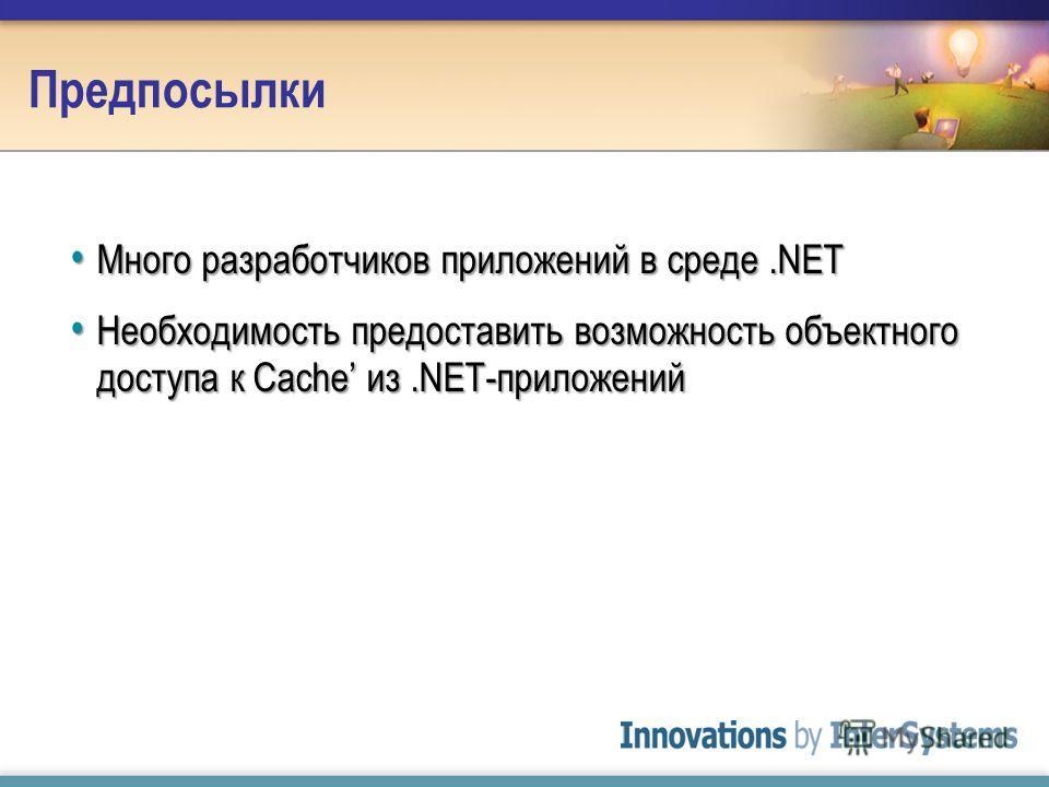 Предпосылки Много разработчиков приложений в среде.NET Много разработчиков приложений в среде.NET Необходимость предоставить возможность объектного доступа к Cache из.NET-приложений Необходимость предоставить возможность объектного доступа к Cache из