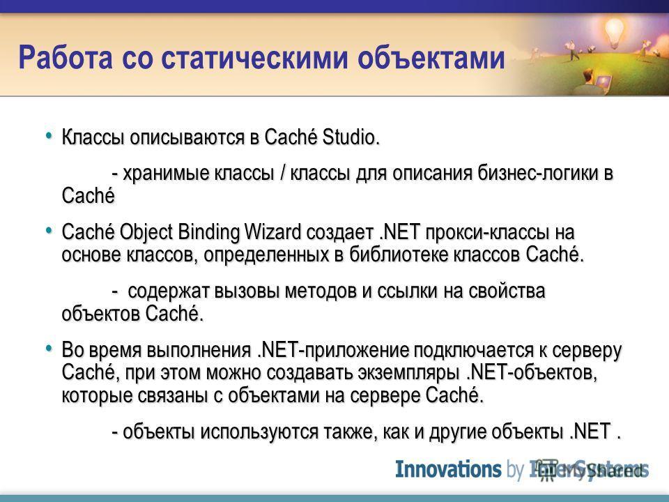 Работа со статическими объектами Классы описываются в Caché Studio. Классы описываются в Caché Studio. - хранимые классы / классы для описания бизнес-логики в Caché Caché Object Binding Wizard создает.NET прокси-классы на основе классов, определенных