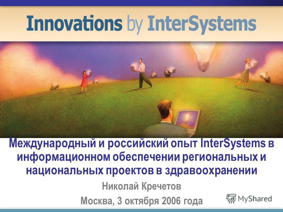 Международный и российский опыт InterSystems в информационном обеспечении региональных и национальных проектов в здравоохранении Николай Кречетов Москва, 3 октября 2006 года