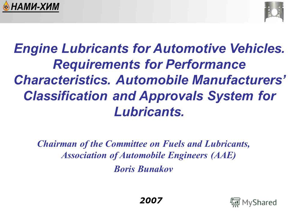Chairman of the Committee on Fuels and Lubricants, Association of Automobile Engineers (AAE) Boris Bunakov 2007 Engine Lubricants for Automotive Vehicles. Requirements for Performance Characteristics. Automobile Manufacturers Classification and Appro