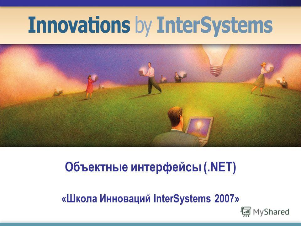 Объектные интерфейсы (.NET) «Школа Инноваций InterSystems 2007»