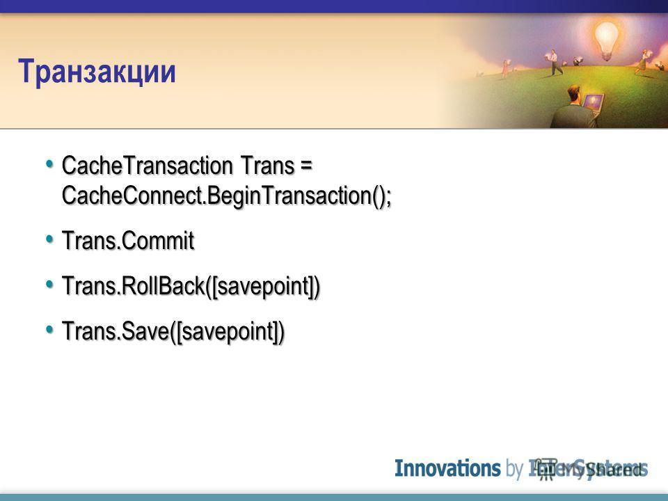 Транзакции CacheTransaction Trans = CacheConnect.BeginTransaction(); CacheTransaction Trans = CacheConnect.BeginTransaction(); Trans.Commit Trans.Commit Trans.RollBack([savepoint]) Trans.RollBack([savepoint]) Trans.Save([savepoint]) Trans.Save([savep