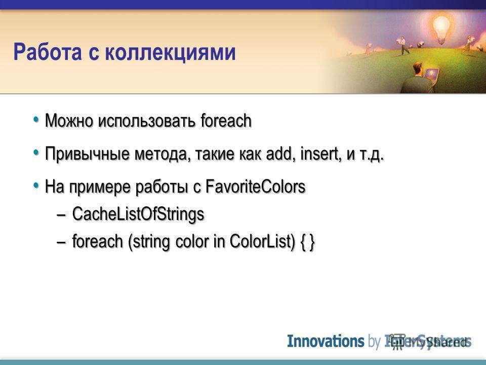 Работа с коллекциями Можно использовать foreach Можно использовать foreach Привычные метода, такие как add, insert, и т.д. Привычные метода, такие как add, insert, и т.д. На примере работы с FavoriteColors На примере работы с FavoriteColors –CacheLis