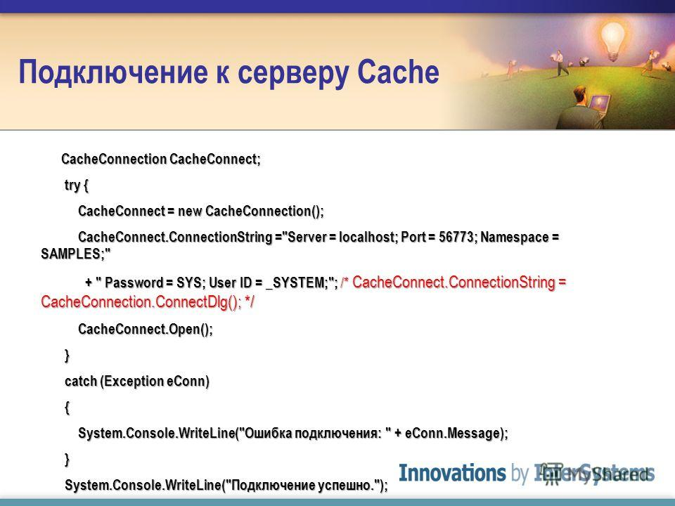 Подключение к серверу Cache CacheConnection CacheConnect; CacheConnection CacheConnect; try { try { CacheConnect = new CacheConnection(); CacheConnect = new CacheConnection(); CacheConnect.ConnectionString =