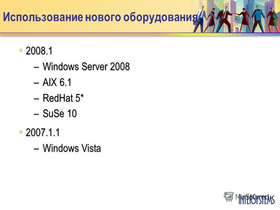 Использование нового оборудования 2008.1 2008.1 –Windows Server 2008 –AIX 6.1 –RedHat 5* –SuSe 10 2007.1.1 2007.1.1 –Windows Vista