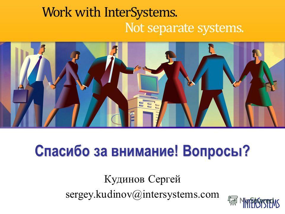 Спасибо за внимание! Вопросы? Кудинов Сергей sergey.kudinov@intersystems.com