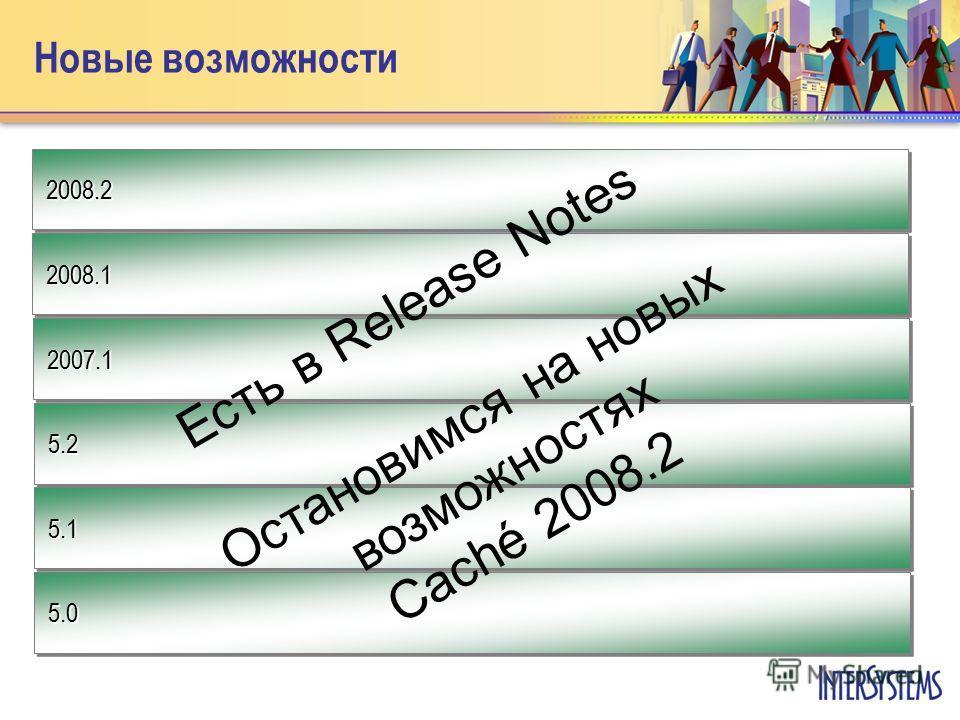 Новые возможности 2008.2 2007.1 2008.1 5.15.1 5.25.2 5.05.0 Есть в Release Notes Остановимся на новых возможностях Caché 2008.2