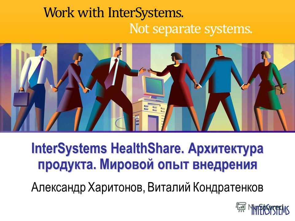InterSystems HealthShare. Архитектура продукта. Мировой опыт внедрения Александр Харитонов, Виталий Кондратенков