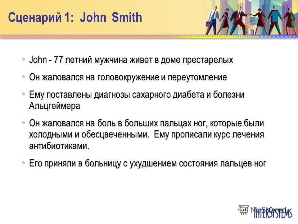 Сценарий 1: John Smith John - 77 летний мужчина живет в доме престарелых John - 77 летний мужчина живет в доме престарелых Он жаловался на головокружение и переутомление Он жаловался на головокружение и переутомление Ему поставлены диагнозы сахарного