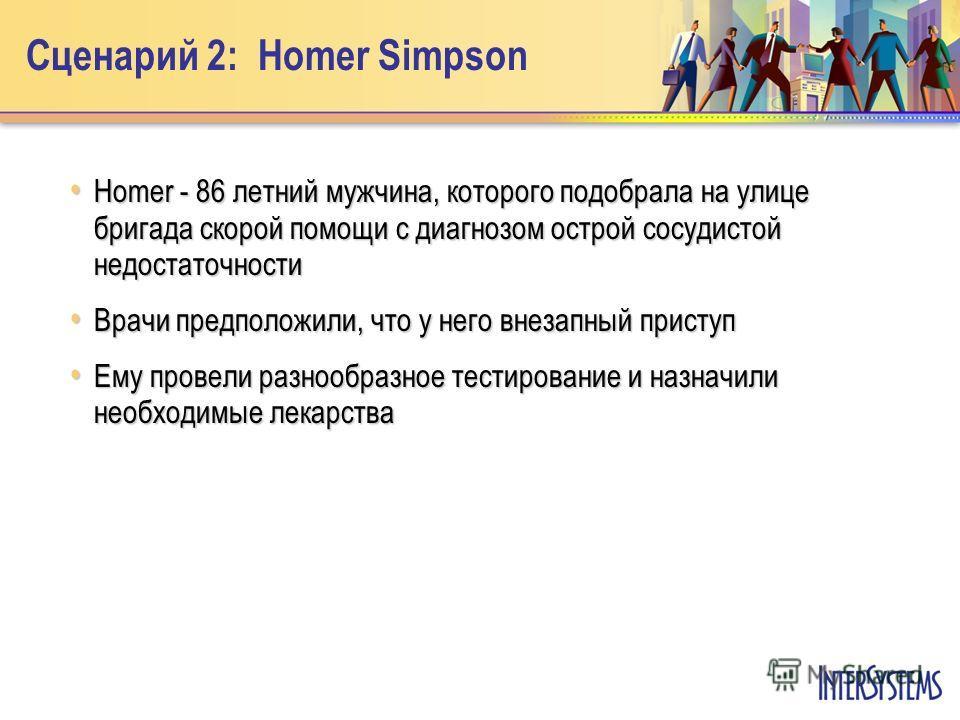 Сценарий 2: Homer Simpson Homer - 86 летний мужчина, которого подобрала на улице бригада скорой помощи с диагнозом острой сосудистой недостаточности Homer - 86 летний мужчина, которого подобрала на улице бригада скорой помощи с диагнозом острой сосуд