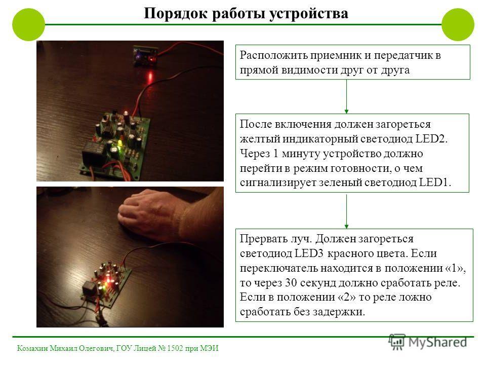 Порядок работы устройства После включения должен загореться желтый индикаторный светодиод LED2. Через 1 минуту устройство должно перейти в режим готовности, о чем сигнализирует зеленый светодиод LED1. Расположить приемник и передатчик в прямой видимо