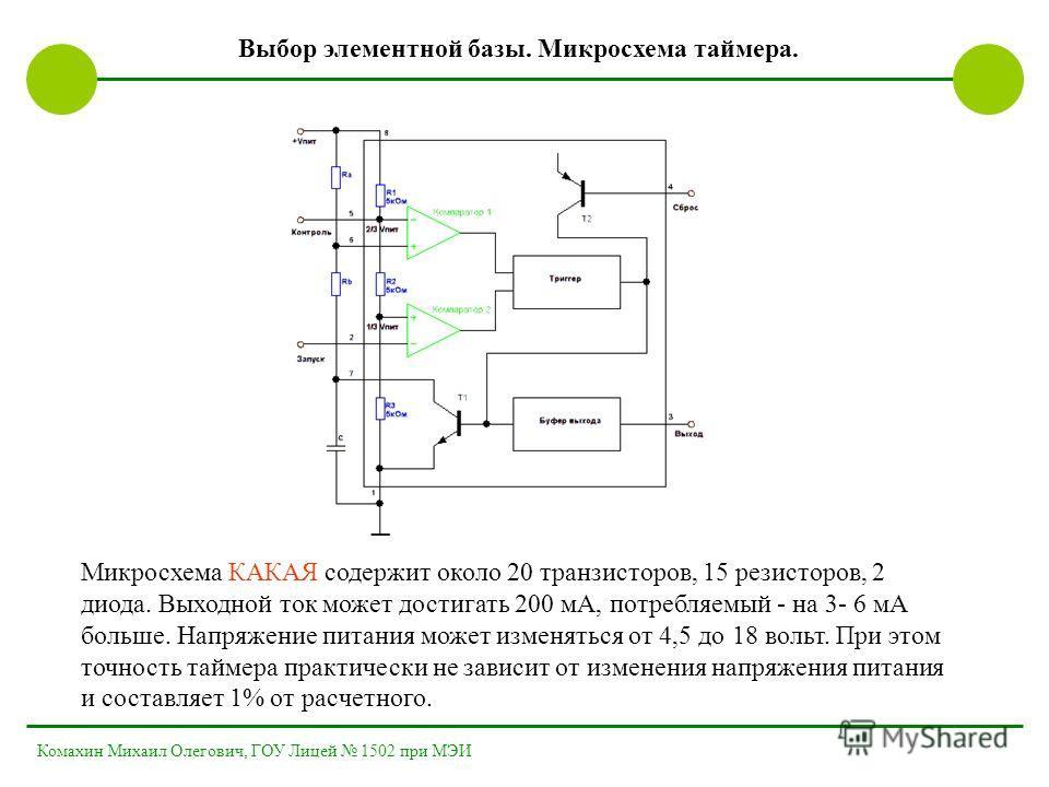 Выбор элементной базы. Микросхема таймера. Микросхема КАКАЯ содержит около 20 транзисторов, 15 резисторов, 2 диода. Выходной ток может достигать 200 мА, потребляемый - на 3- 6 мА больше. Напряжение питания может изменяться от 4,5 до 18 вольт. При это