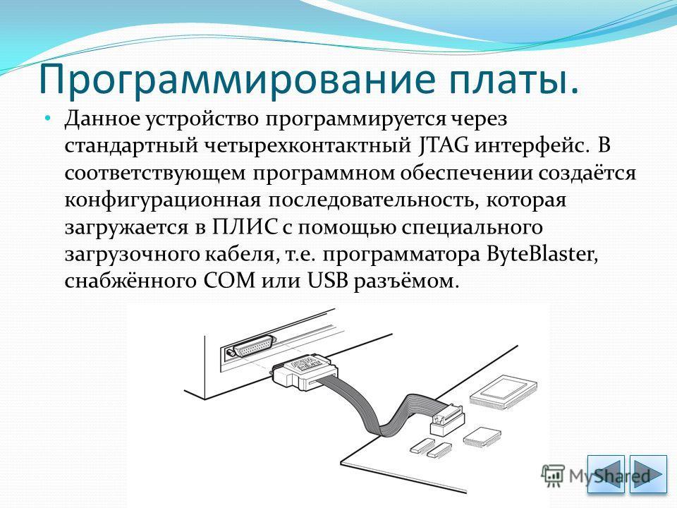 Программирование платы. Данное устройство программируется через стандартный четырехконтактный JTAG интерфейс. В соответствующем программном обеспечении создаётся конфигурационная последовательность, которая загружается в ПЛИС с помощью специального з