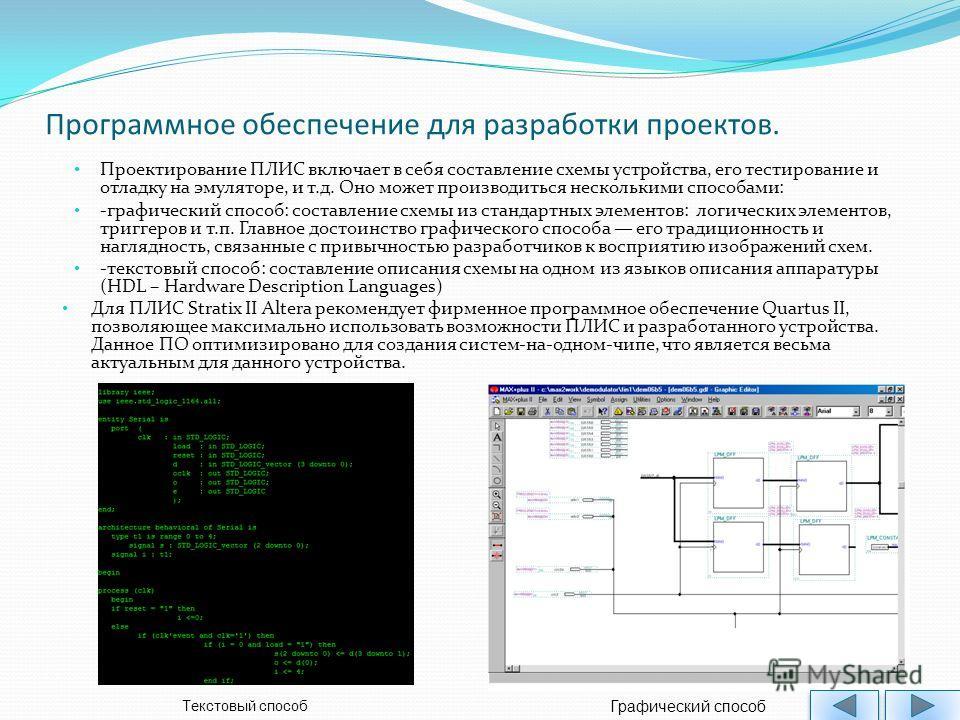 Программное обеспечение для разработки проектов. Проектирование ПЛИС включает в себя составление схемы устройства, его тестирование и отладку на эмуляторе, и т.д. Оно может производиться несколькими способами: -графический способ: составление схемы и