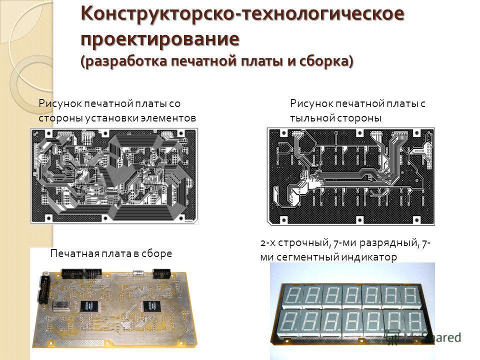 Конструкторско - технологическое проектирование ( разработка печатной платы и сборка ) Рисунок печатной платы со стороны установки элементов Рисунок печатной платы с тыльной стороны Печатная плата в сборе 2-х строчный, 7-ми разрядный, 7- ми сегментны