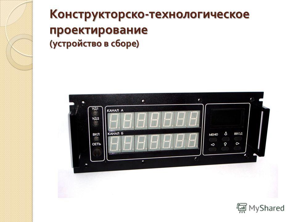 Конструкторско - технологическое проектирование ( устройство в сборе )