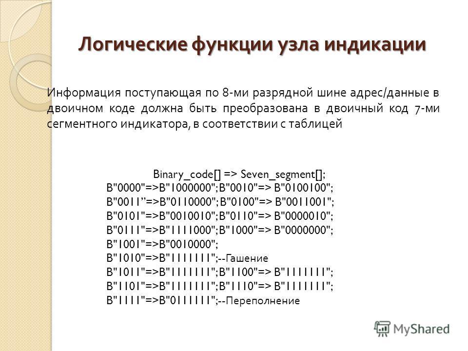 Логические функции узла индикации Информация поступающая по 8- ми разрядной шине адрес / данные в двоичном коде должна быть преобразована в двоичный код 7- ми сегментного индикатора, в соответствии с таблицей Binary_code[] => Seven_segment[]; B