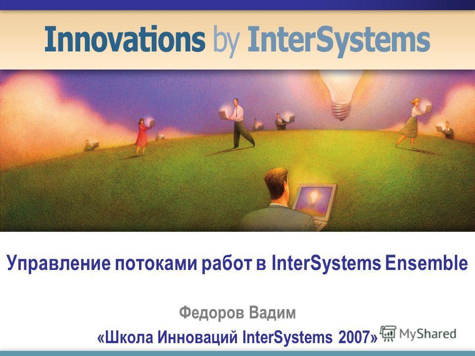 Управление потоками работ в InterSystems Ensemble Федоров Вадим «Школа Инноваций InterSystems 2007»