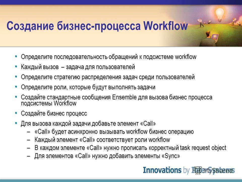 Создание бизнес-процесса Workflow Определите последовательность обращений к подсистеме workflow Определите последовательность обращений к подсистеме workflow Каждый вызов – задача для пользователей Каждый вызов – задача для пользователей Определите с